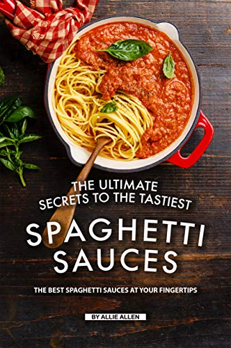 The Ultimate Secrets to The Tastiest Spaghetti Sauces: The Best Spaghetti Sauces at Your Fingertips (English Edition)