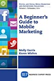 A Beginner's Guide to Mobile Marketing (Digital and Social Media Marketing and Advertising Collection)