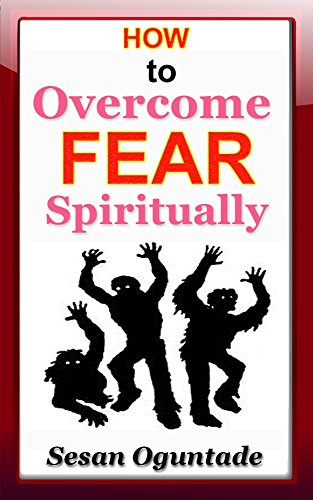 Book: How to Overcome Fear Spiritually - 9 practical and powerful ways to get rid of any type of fear by Sesan Oguntade