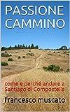 PASSIONE    CAMMINO : come e perché andare a Santiago di Compostella     (Italian Edition)