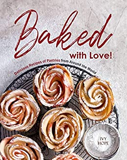 Baked with Love!: Delicious Recipes of Pastries from Around the World by [Ivy Hope]