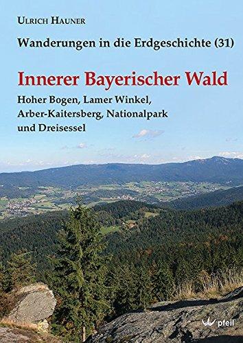 Innerer Bayerischer Wald: Hoher Bogen, Lamer Winkel, Arber-Kaitersberg, Nationalpark und Dreisessel (Wanderungen in die Erdgeschichte)