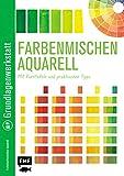 Grundlagenwerkstatt: Farbenmischen Aquarell ? Mit Farbtafeln und praktischen Tipps -