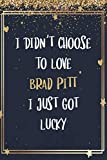 I Didn t Choose To Love Brad Pitt I Just Got Lucky: Brad Pitt Notebook Journal With 110 Blank Lined Pages