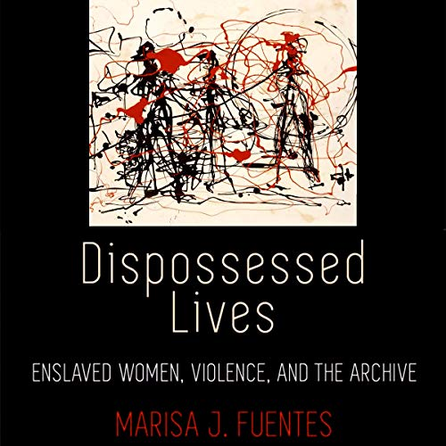 Dispossessed Lives: Enslaved Women, Violence, and the Archive      Early American Studies              By:                                                                                                                                 Marisa J. Fuentes                               Narrated by:                                                                                                                                 Carrie Burgess                      Length: 7 hrs and 15 mins     Not rated yet     Overall 0.0