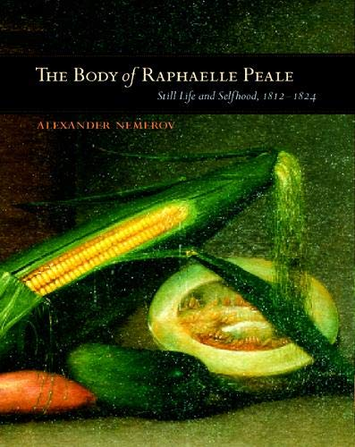 BODY OF RAPHAELLE PEALE: Still Life and Selfhood, 1812-1824 (Ahmanson Murphy Fine Arts Imprint)