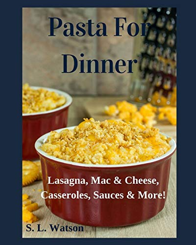 Pasta For Dinner: Lasagna, Mac & Cheese, Casseroles, Sauces & More! (Southern Cooking Recipes, Band 26)