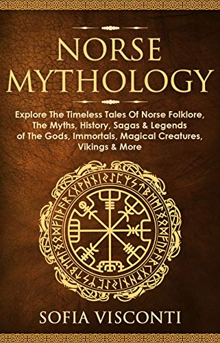 Norse Mythology: Explore The Timeless Tales Of Norse Folklore, The Myths, History, Sagas & Legends of The Gods, Immortals, Magical Creatures, Vikings & More