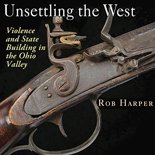 Unsettling the West: Violence and State Building in the Ohio Valley audiobook cover art