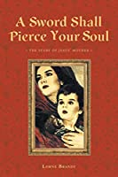 A Sword Shall Pierce Your Soul: The Story of Jesus' Mother