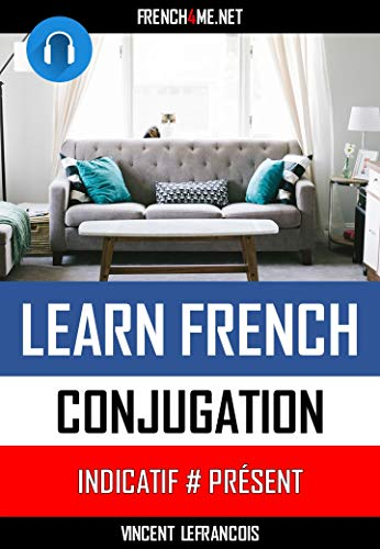 Conjugate 200 French verbs on the sofa (+AUDIO) (Indicatif Présent - 2 hours): Just relax and listen - Repeat and memorize the conjugation of the 200 most used French verbs (English Edition)