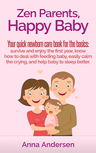 Zen Parents, Happy Baby: Your Quick Newborn Care Book For The Basics: Survive and Enjoy The First Year, Know How to Deal With Feeding Baby, Easily Calm ... (Zen Parent Guide 1) (English Edition)