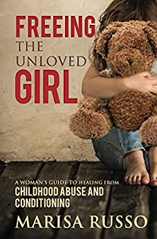 Freeing The Unloved Girl: A Woman's Guide to Healing From Childhood Abuse and Conditioning by [Marisa Russo]