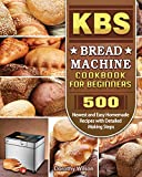 KBS Bread Machine Cookbook For Beginners: 500 Newest and Easy Homemade Recipes with Detailed Making Steps