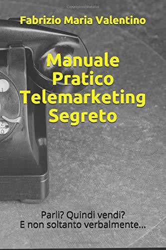 Manuale Pratico Telemarketing Segreto: Parli? Quindi vendi? E non solo verbalmente...