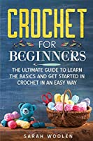 Crochet for Beginners: The Ultimate Guide To Learn The Basics And Get Started In Crochet In An Easy Way