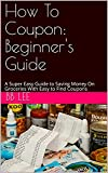How To Coupon: A Super Easy Guide to Saving Money On Groceries With Easy to Find Coupons