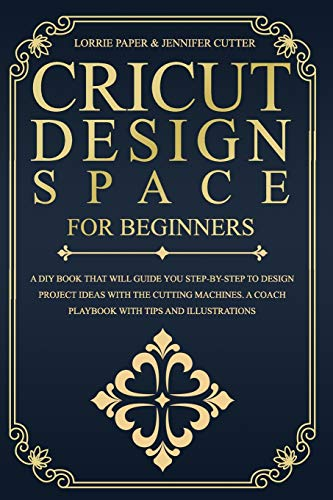 Cricut Design Space For Beginners:: A Diy Book That Will Guide You Step-By-Step To Design Project Ideas With The Cutting Machines. A Coach Playbook With Tips And Illustrations