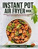 INSTANT POT AIR FRYER BOOK: 150 QUICK AND EASY RECIPES FOR DELICIOUS HOMEMADE MEALS USING YOUR INSTANT POT AIR FRYER