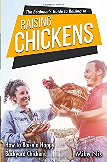 The Beginner's Guide to Raising Chickens: How to Raise a Happy Backyard Chickens