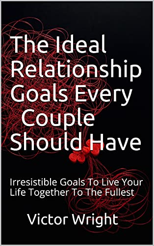 The Ideal Relationship Goals Every Couple Should Have: Irresistible Goals To Live Your Life Together To The Fullest (English Edition)