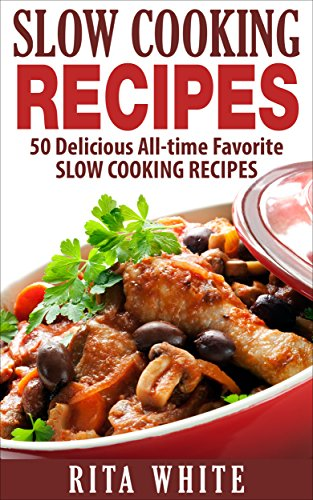 Slow Cooking Recipes: 50 Delicious All-time Favorite Slow Cooking Recipes by [Rita White]