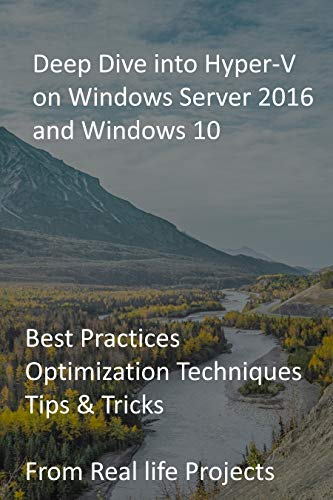 Deep Dive into Hyper-V on Windows Server 2016 and Windows 10: Best Practices, Optimization Techniques, Tips & Tricks from Real life Projects (English Edition)
