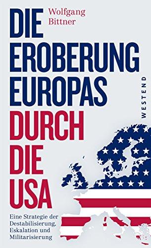 Die Eroberung Europas durch die USA: Eine Strategie der Destabilisierung, Eskalation und Militarisierung. Erweiterte und komplett überarbeitete Neuausgabe