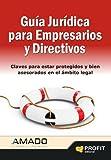 GUIA JURIDICA PARA EMPRESARIOS Y DIRECTIVOS: CLAVES PARA ESTAR PROTEGIDOS Y BIEN ASESORADOS EN EL AMBITO LEGAL