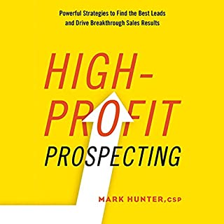 High-Profit Prospecting     Powerful Strategies to Find the Best Leads and Drive Breakthrough Sales Results              Written by:                                                                                                                                 Mark Hunter CSP                               Narrated by:                                                                                                                                 Sean Pratt                      Length: 6 hrs and 10 mins     5 ratings     Overall 4.6