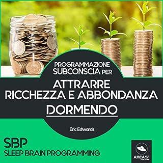 SBP: Attrarre ricchezza e abbondanza dormendo     Programmazione subconscia              Di:                                                                                                                                 Eric Edwards                               Letto da:                                                                                                                                 Simone Bedetti                      Durata:  8 ore e 5 min     8 recensioni     Totali 4,8