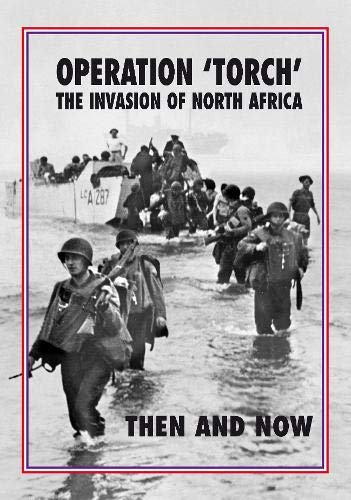 Torch Operation 'Torch' The Invasion of North Africa: Then and Now