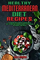 Healthy Mediterranean Diet Recipes: An Amazing Mediterranean Cookbook With Easy-To-Make And Flavorful Recipes To Lose Weight And Improve Your Health