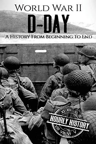 World War II D-Day: A History From Beginning to End: 3 (World War 2 Battles)
