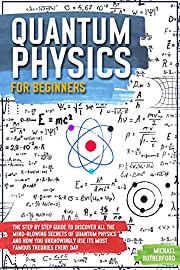 Quantum Physics For Beginners: The Step by Step Guide To Discover All The Mind-Blowing Secrets Of Quantum Physics And How You Unknowingly Use Its Most Famous Theories Every Day