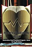 Practical Origami Book: Decorative And Practical Origami Ideas To Try At Home: How To Make Practical Origami Book