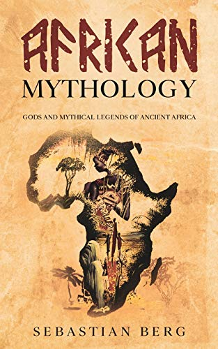 African Mythology: Gods and Mythical Legends of Ancient Africa