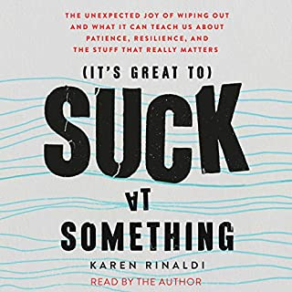 It's Great to Suck at Something     The Unexpected Joy of Wiping Out and What It Can Teach Us About Patience, Resilience, and the Stuff That Really Matters              By:                                                                                                                                 Karen Rinaldi                               Narrated by:                                                                                                                                 Karen Rinaldi                      Length: 7 hrs and 15 mins     13 ratings     Overall 4.2