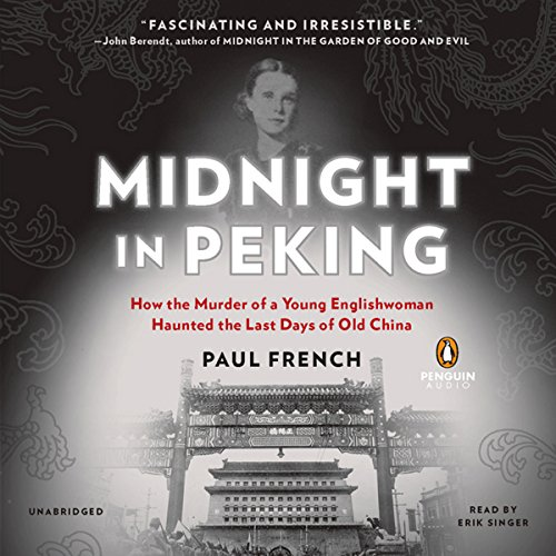 Midnight in Peking     How the Murder of a Young Englishwoman Haunted the Last Days of Old China              By:                                                                                                                                 Paul French                               Narrated by:                                                                                                                                 Erik Singer                      Length: 8 hrs and 14 mins     334 ratings     Overall 4.1