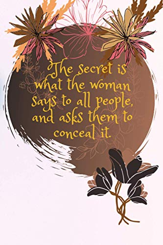 the secret is what the woman says to all poeple and asks them to conceal it: journal notebook for womens and girls