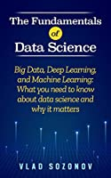 The Fundamentals of Data Science: Big Data, Deep Learning, and Machine Learning: What you need to know about data science and why it matters Front Cover