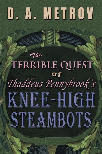 THE TERRIBLE QUEST OF THADDEUS PENNYBROOK'S KNEE-HIGH STEAMBOTS (A Steampunk Fantasy Adventure Novel Book 1) (English Edition)
