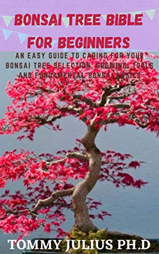 Bonsai Tree bible For Beginners: An Easy Guide To Caring For Your Bonsai Tree Selection, Growing, Tools and Fundamental Bonsai Basics (English Edition)
