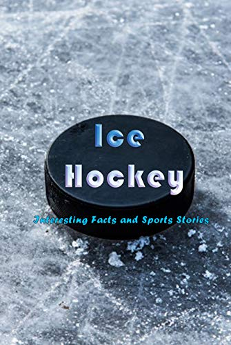 Ice Hockey: Interesting Facts and Sports Stories: Questions about Hockey