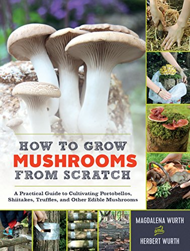How to Grow Mushrooms from Scratch: A Practical Guide to Cultivating Portobellos, Shiitakes, Truffles, and Other Edible Mushrooms