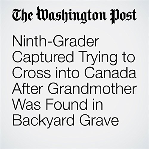 Ninth-Grader Captured Trying to Cross into Canada After Grandmother Was Found in Backyard Grave copertina