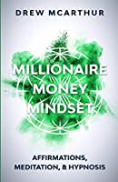 Millionaire Money Mindset Affirmations, Meditation, & Hypnosis: Using Positive Thinking Psychology to Train Your Mind to Grow Wealth, Think Like the New Rich and Take the Secret Fastlane to Success: Affirmations, Meditation, & Hypnosis: Using Positive Thi
