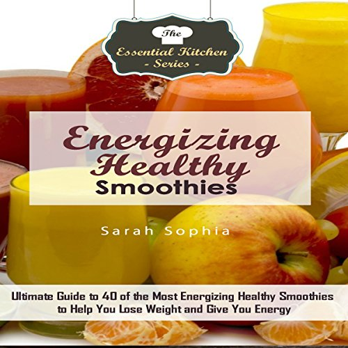 Energizing Healthy Smoothies: Ultimate Guide to 40 of the Most Energizing Healthy Smoothies to Help You Lose Weight and Give You Energy audiobook cover art
