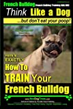 French Bulldog, French Bulldog Training AAA AKC: Think Like a Dog, but Don't Eat Your Poop! | French Bulldog Breed Expert Training |: Here's EXACTLY How to Train Your French Bulldog (Volume 1)