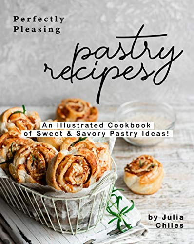 Perfectly Pleasing Pastry Recipes: An Illustrated Cookbook of Sweet & Savory Pastry Ideas! by [Julia Chiles]